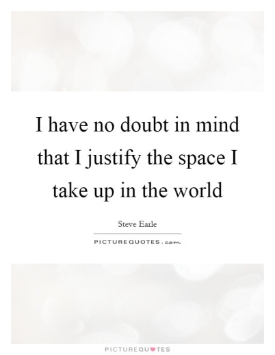 i-have-no-doubt-in-mind-that-i-justify-the-space-i-take-up-in-the-world-quote-1